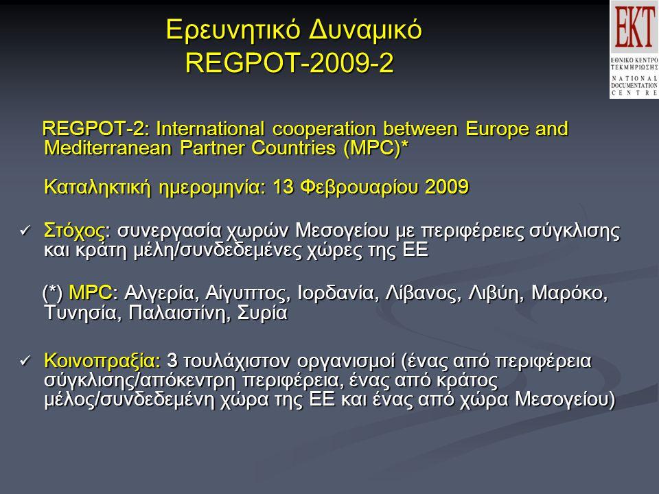 Ερευνητικό Δυναμικό REGPOT-2009-2 Ερευνητικό Δυναμικό REGPOT-2009-2 REGPOT-2: International cooperation between Europe and Mediterranean Partner Countries (MPC)* Καταληκτική ημερομηνία: 13 Φεβρουαρίου 2009 REGPOT-2: International cooperation between Europe and Mediterranean Partner Countries (MPC)* Καταληκτική ημερομηνία: 13 Φεβρουαρίου 2009  Στόχος: συνεργασία χωρών Μεσογείου με περιφέρειες σύγκλισης και κράτη μέλη/συνδεδεμένες χώρες της ΕΕ (*) MPC: Αλγερία, Αίγυπτος, Ιορδανία, Λίβανος, Λιβύη, Μαρόκο, Τυνησία, Παλαιστίνη, Συρία (*) MPC: Αλγερία, Αίγυπτος, Ιορδανία, Λίβανος, Λιβύη, Μαρόκο, Τυνησία, Παλαιστίνη, Συρία  Κοινοπραξία: 3 τουλάχιστον οργανισμοί (ένας από περιφέρεια σύγκλισης/απόκεντρη περιφέρεια, ένας από κράτος μέλος/συνδεδεμένη χώρα της ΕΕ και ένας από χώρα Μεσογείου)
