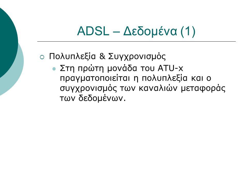 ADSL – Δεδομένα (1)  Πολυπλεξία & Συγχρονισμός  Στη πρώτη μονάδα του ATU-x πραγματοποιείται η πολυπλεξία και ο συγχρονισμός των καναλιών μεταφοράς τ