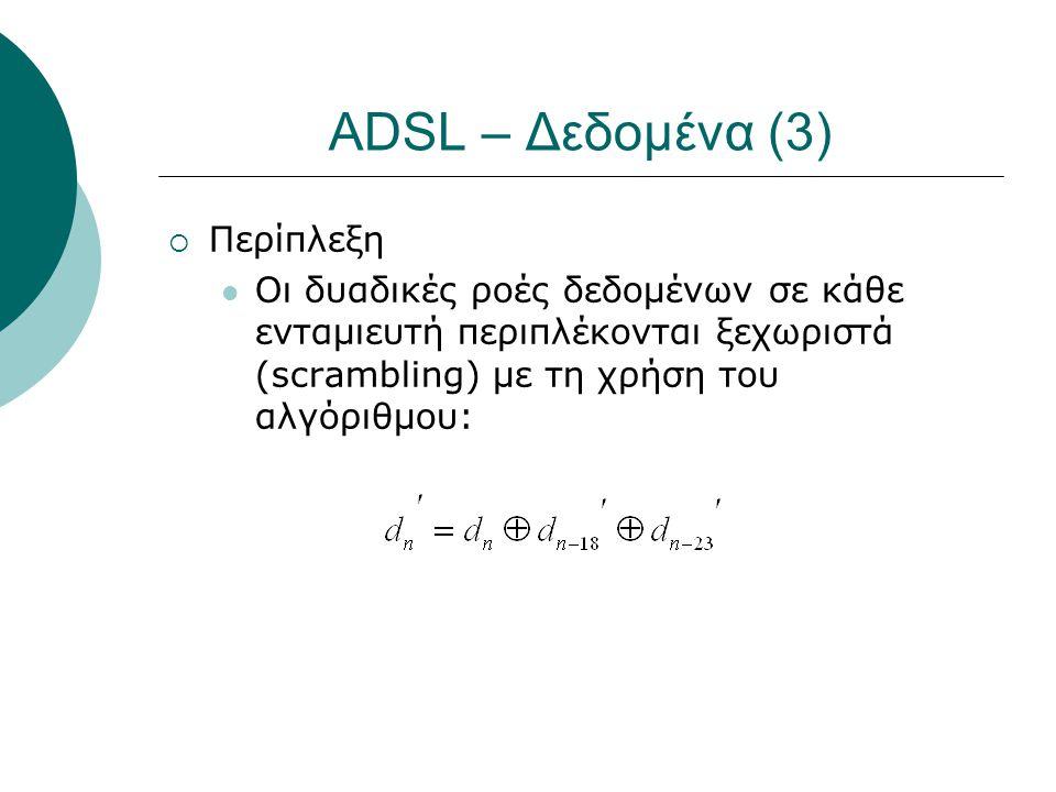 ADSL – Δεδομένα (3)  Περίπλεξη  Οι δυαδικές ροές δεδομένων σε κάθε ενταμιευτή περιπλέκονται ξεχωριστά (scrambling) με τη χρήση του αλγόριθμου: