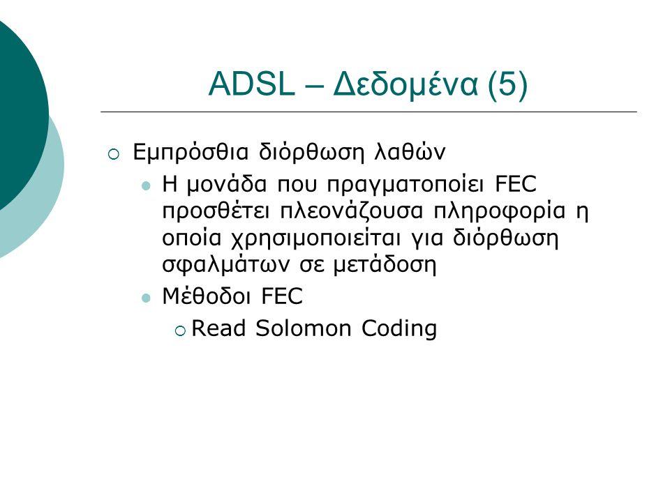 ADSL – Δεδομένα (5)  Εμπρόσθια διόρθωση λαθών  Η μονάδα που πραγματοποίει FEC προσθέτει πλεονάζουσα πληροφορία η οποία χρησιμοποιείται για διόρθωση