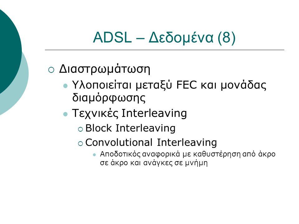 ADSL – Δεδομένα (8)  Διαστρωμάτωση  Υλοποιείται μεταξύ FEC και μονάδας διαμόρφωσης  Τεχνικές Interleaving  Block Interleaving  Convolutional Inte