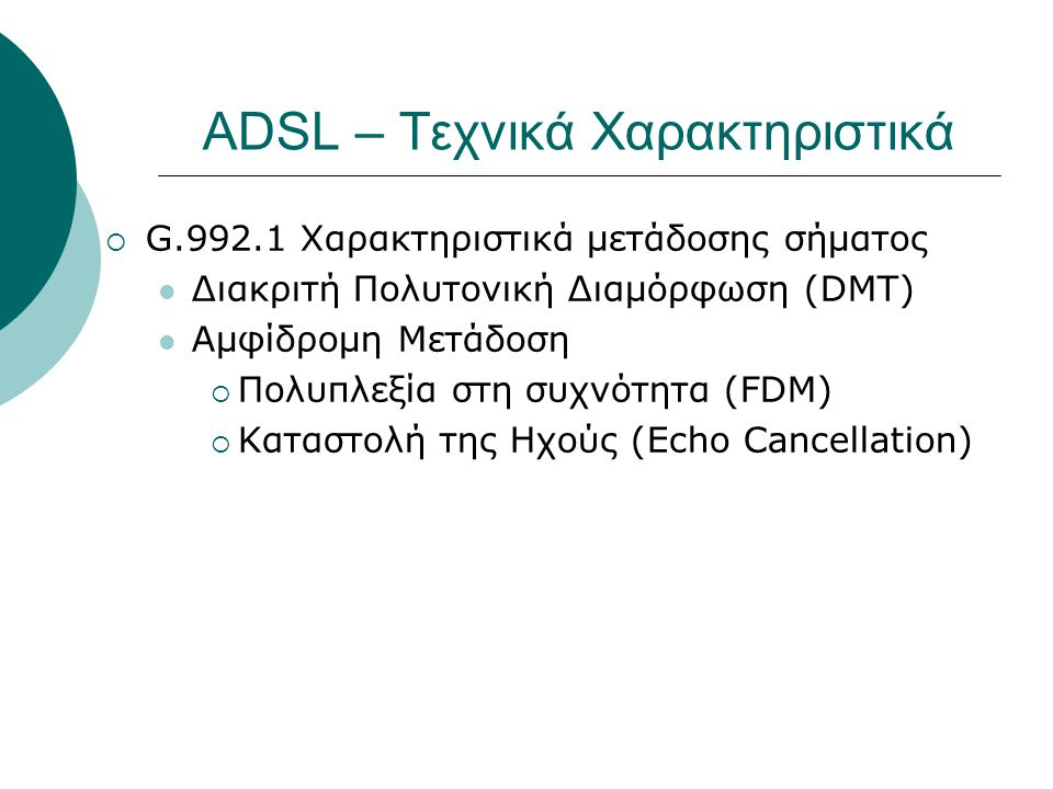 ADSL – Τεχνικά Χαρακτηριστικά  G.992.1 Χαρακτηριστικά μετάδοσης σήματος  Διακριτή Πολυτονική Διαμόρφωση (DMT)  Αμφίδρομη Μετάδοση  Πολυπλεξία στη