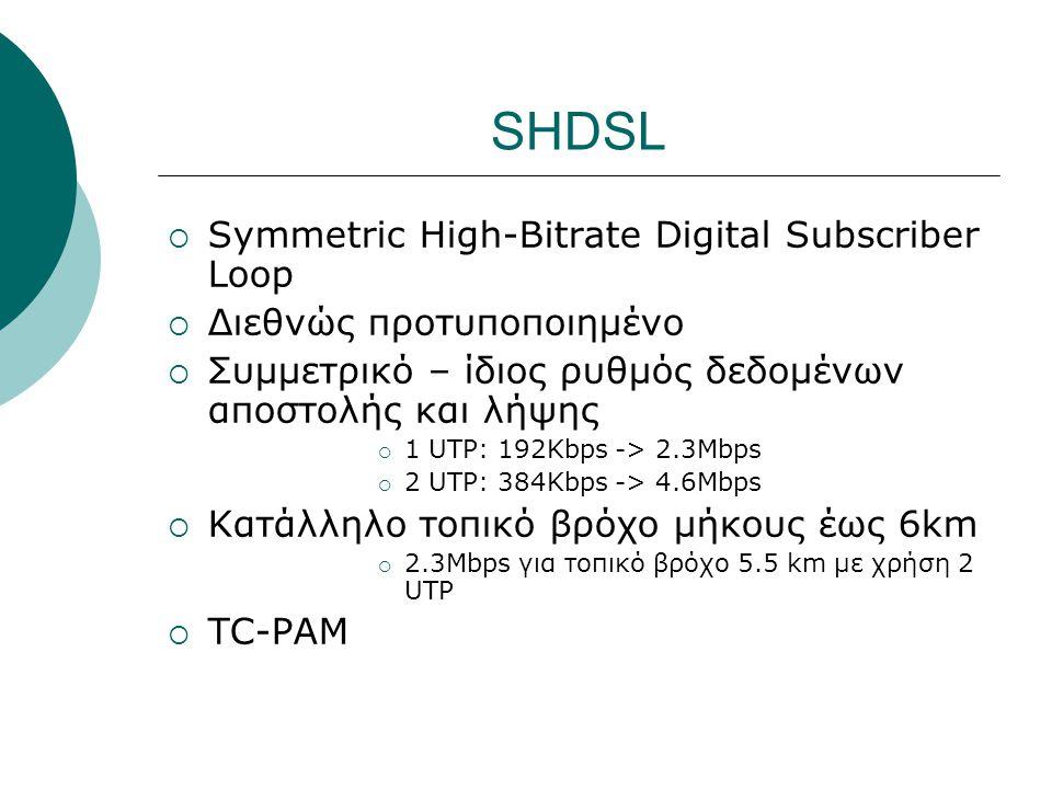 SHDSL  Symmetric High-Bitrate Digital Subscriber Loop  Διεθνώς προτυποποιημένο  Συμμετρικό – ίδιος ρυθμός δεδομένων αποστολής και λήψης  1 UTP: 19