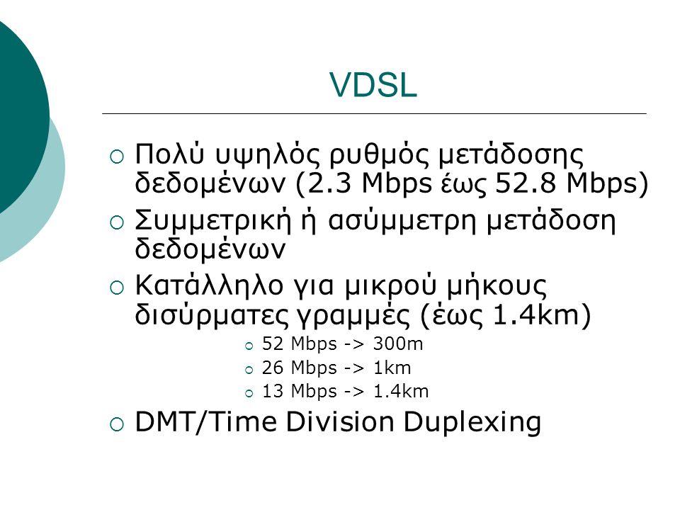 VDSL  Πολύ υψηλός ρυθμός μετάδοσης δεδομένων (2.3 Mbps έως 52.8 Mbps)  Συμμετρική ή ασύμμετρη μετάδοση δεδομένων  Κατάλληλο για μικρού μήκους δισύρ