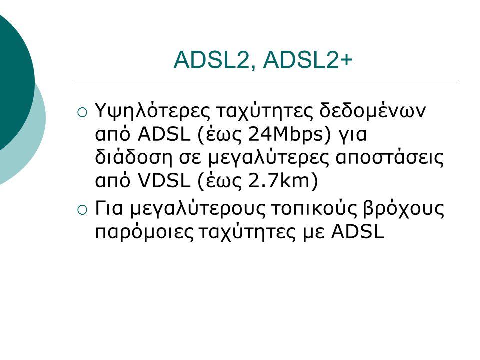 ADSL2, ADSL2+  Υψηλότερες ταχύτητες δεδομένων από ADSL (έως 24Mbps) για διάδοση σε μεγαλύτερες αποστάσεις από VDSL (έως 2.7km)  Για μεγαλύτερους τοπ