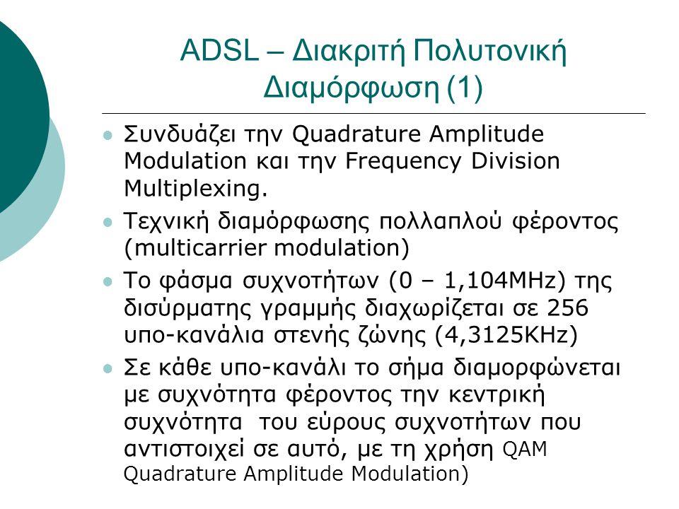 ADSL – Διακριτή Πολυτονική Διαμόρφωση (1)  Συνδυάζει την Quadrature Amplitude Modulation και την Frequency Division Μultiplexing.  Τεχνική διαμόρφωσ