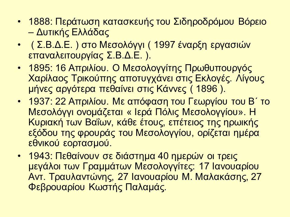 •1888: Περάτωση κατασκευής του Σιδηροδρόμου Βόρειο – Δυτικής Ελλάδας • ( Σ.Β.Δ.Ε. ) στο Μεσολόγγι ( 1997 έναρξη εργασιών επαναλειτουργίας Σ.Β.Δ.Ε. ).