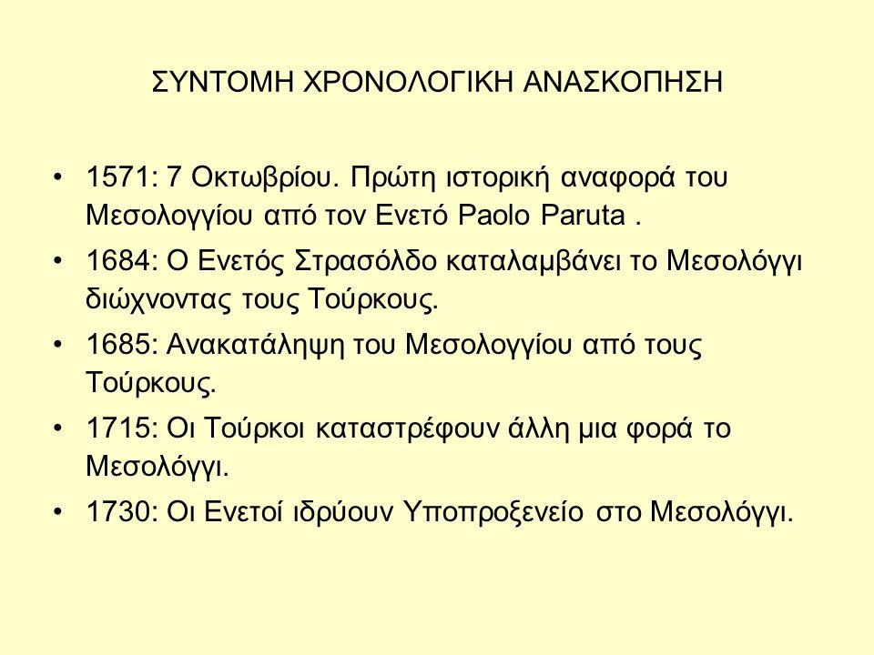 ΣΥΝΤΟΜΗ ΧΡΟΝΟΛΟΓΙΚΗ ΑΝΑΣΚΟΠΗΣΗ •1571: 7 Οκτωβρίου. Πρώτη ιστορική αναφορά του Μεσολογγίου από τον Ενετό Paolo Paruta. •1684: Ο Ενετός Στρασόλδο καταλα