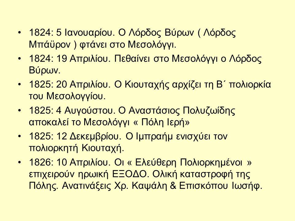 •1824: 5 Ιανουαρίου. Ο Λόρδος Βύρων ( Λόρδος Μπάϋρον ) φτάνει στο Μεσολόγγι. •1824: 19 Απριλίου. Πεθαίνει στο Μεσολόγγι ο Λόρδος Βύρων. •1825: 20 Απρι