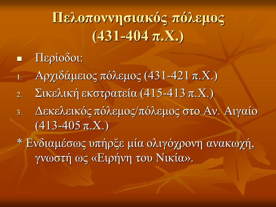 Πελοποννησιακός πόλεμος (431-404 π.Χ.)  Περίοδοι: 1. Αρχιδάμειος πόλεμος (431-421 π.Χ.) 2. Σικελική εκστρατεία (415-413 π.Χ.) 3. Δεκελεικός πόλεμος/π