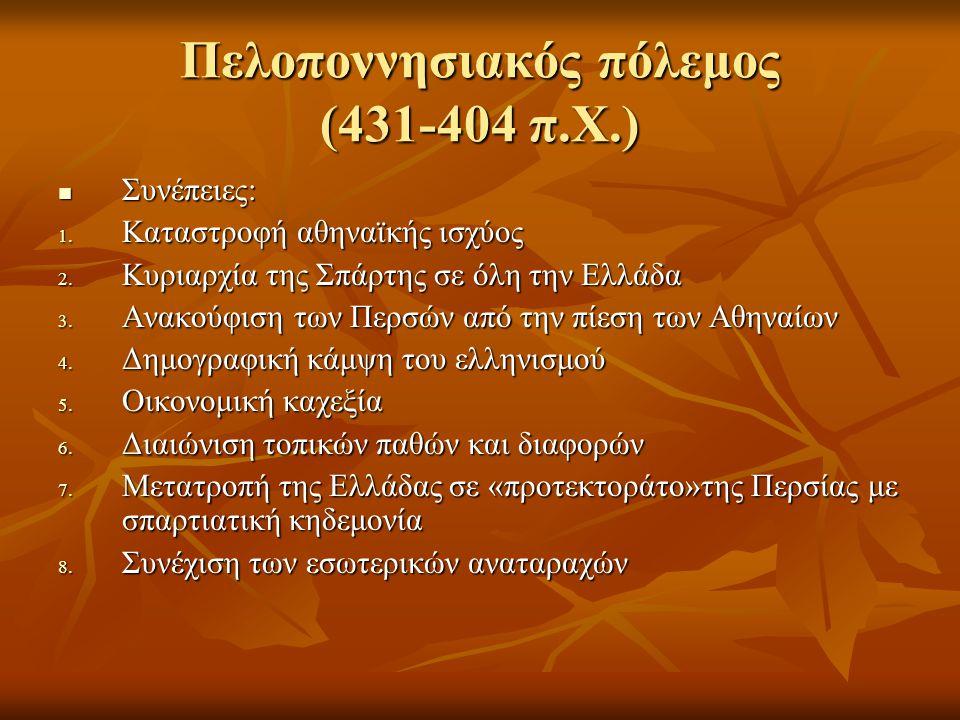 Πελοποννησιακός πόλεμος (431-404 π.Χ.)  Συνέπειες: 1. Καταστροφή αθηναϊκής ισχύος 2. Κυριαρχία της Σπάρτης σε όλη την Ελλάδα 3. Ανακούφιση των Περσών