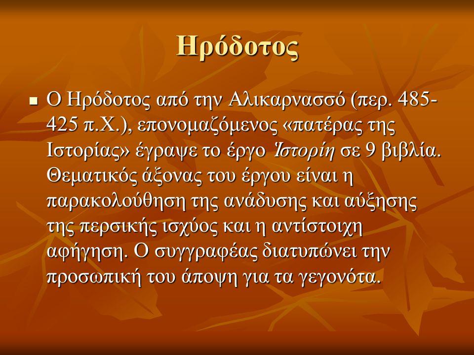 Ηρόδοτος  Ο Ηρόδοτος από την Αλικαρνασσό (περ. 485- 425 π.Χ.), επονομαζόμενος «πατέρας της Ιστορίας» έγραψε το έργο Ἱ στορίη σε 9 βιβλία. Θεματικός ά