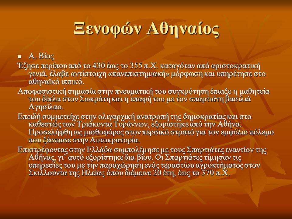 Ξενοφών Αθηναίος  Α. Βίος Έζησε περίπου από το 430 έως το 355 π.Χ. καταγόταν από αριστοκρατική γενιά, έλαβε αντίστοιχη «πανεπιστημιακή» μόρφωση και υ