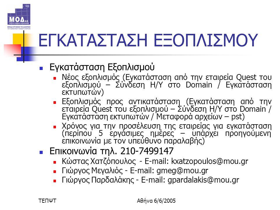 ΤΕΠΨΤΑθήνα 6/6/2005 ΕΓΚΑΤΑΣΤΑΣΗ ΕΞΟΠΛΙΣΜΟΥ  Εγκατάσταση Εξοπλισμού  Νέος εξοπλισμός (Εγκατάσταση από την εταιρεία Quest του εξοπλισμού – Σύνδεση Η/Υ στο Domain / Εγκατάσταση εκτυπωτών)  Εξοπλισμός προς αντικατάσταση (Εγκατάσταση από την εταιρεία Quest του εξοπλισμού – Σύνδεση Η/Υ στο Domain / Εγκατάσταση εκτυπωτών / Μεταφορά αρχείων – pst)  Χρόνος για την προσέλευση της εταιρείας για εγκατάσταση (περίπου 5 εργάσιμες ημέρες – υπάρχει προηγούμενη επικοινωνία με τον υπεύθυνο παραλαβής)  Επικοινωνία τηλ.