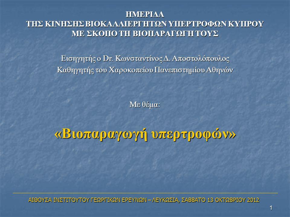 1 ΗΜΕΡΙΔΑ ΤΗΣ ΚΙΝΗΣΗΣ ΒΙΟΚΑΛΛΙΕΡΓΗΤΩΝ ΥΠΕΡΤΡΟΦΩΝ ΚΥΠΡΟΥ ΜΕ ΣΚΟΠΟ ΤΗ ΒΙΟΠΑΡΑΓΩΓΗ ΤΟΥΣ Εισηγητής ο Dr. Κωνσταντίνος Δ. Αποστολόπουλος Καθηγητής του Χαρο