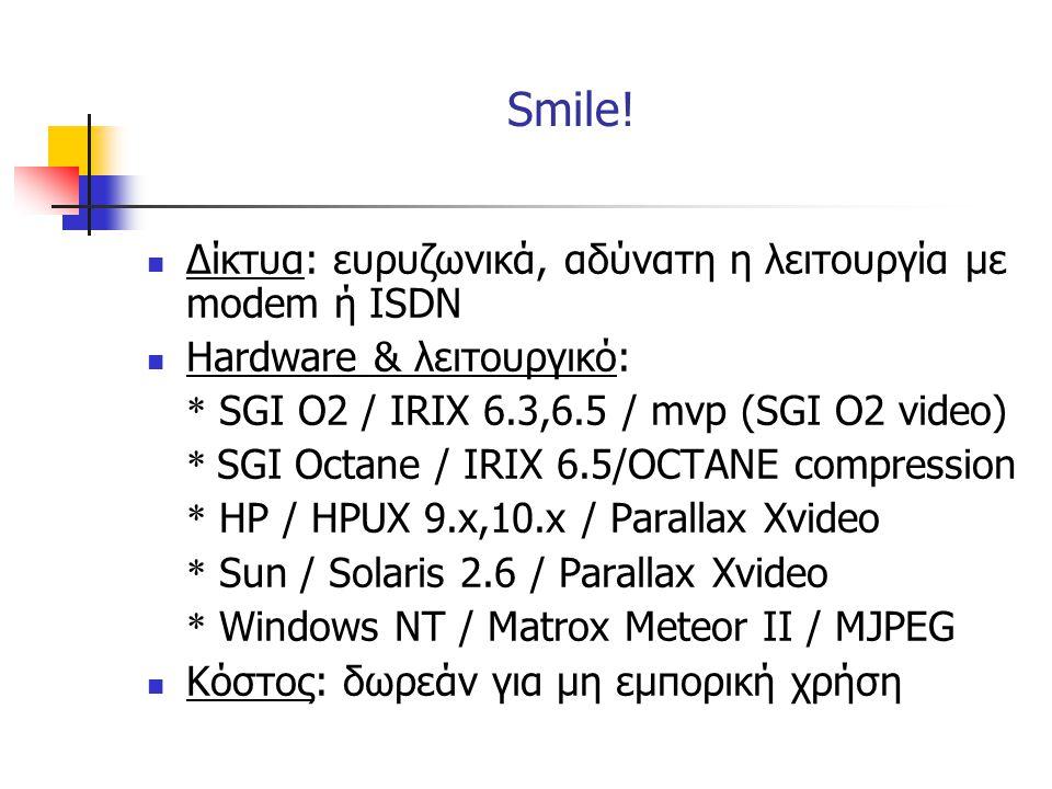  Δίκτυα: ευρυζωνικά, αδύνατη η λειτουργία με modem ή ISDN  Hardware & λειτουργικό: * SGI O2 / IRIX 6.3,6.5 / mvp (SGI O2 video) * SGI Octane / IRIX