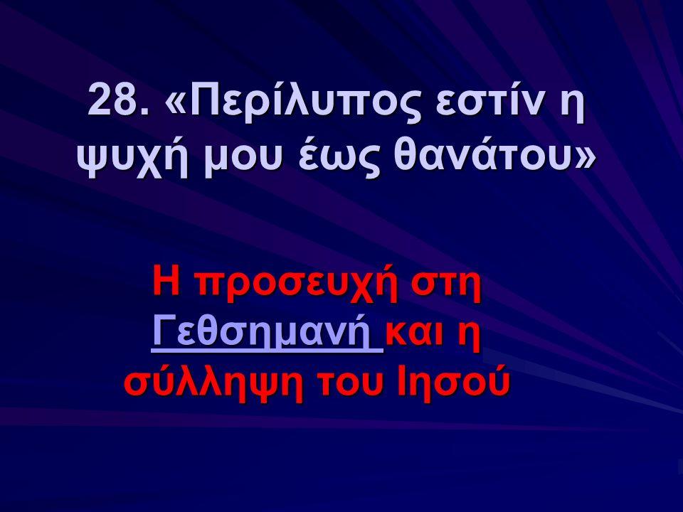 28. «Περίλυπος εστίν η ψυχή μου έως θανάτου» Η προσευχή στη Γεθσημανή και η σύλληψη του Ιησού Γεθσημανή