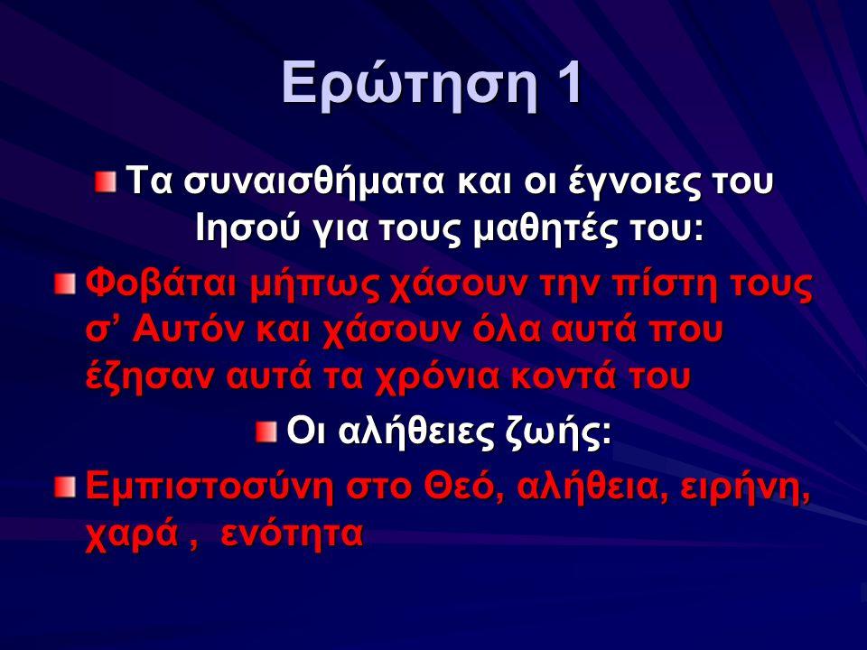 Ερώτηση 1 Τα συναισθήματα και οι έγνοιες του Ιησού για τους μαθητές του: Φοβάται μήπως χάσουν την πίστη τους σ' Αυτόν και χάσουν όλα αυτά που έζησαν α