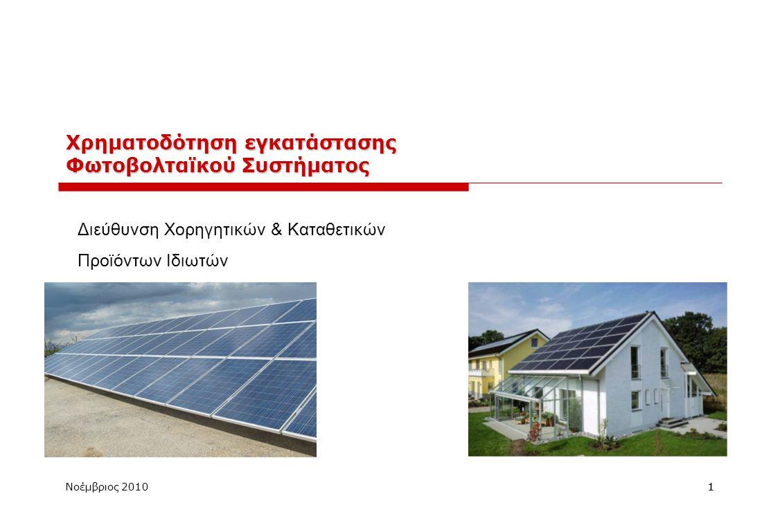 Νοέμβριος 201011 Χρηματοδότηση εγκατάστασης Φωτοβολταϊκού Συστήματος Διεύθυνση Χορηγητικών & Καταθετικών Προϊόντων Ιδιωτών