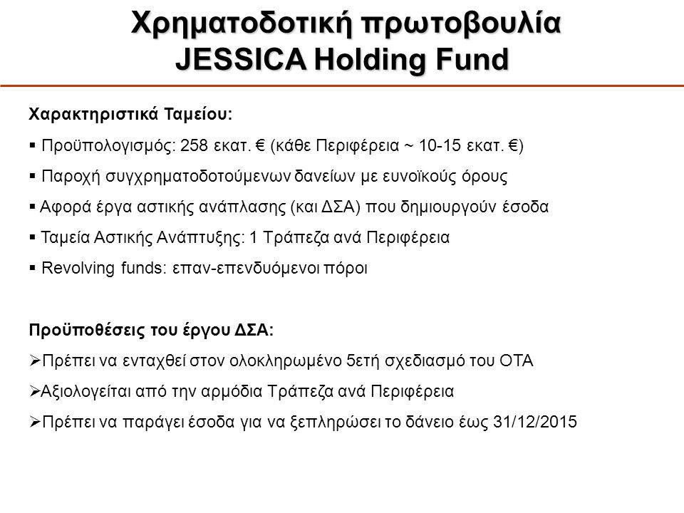 Χρηματοδοτική πρωτοβουλία JESSICA Holding Fund Χρηματοδοτική πρωτοβουλία JESSICA Holding Fund Χαρακτηριστικά Ταμείου:  Προϋπολογισμός: 258 εκατ. € (κ