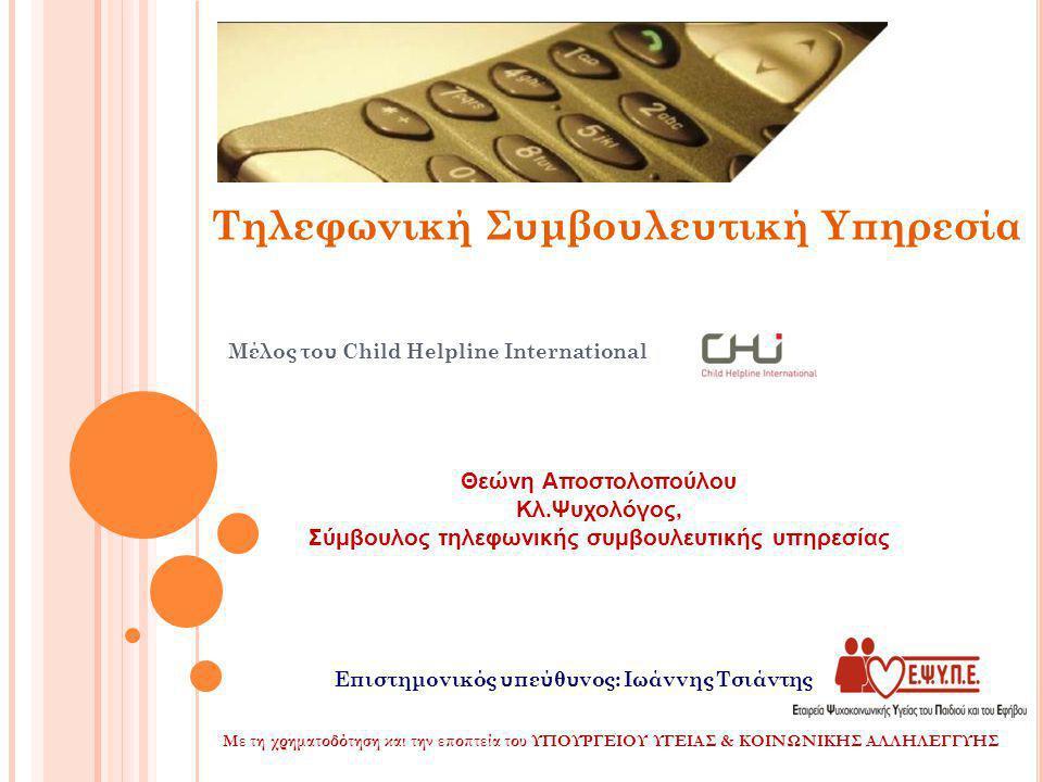 Μέλος του Child Helpline International Τηλεφωνική Συμβουλευτική Υπηρεσία Με τη χρηματοδότηση και την εποπτεία του ΥΠΟΥΡΓΕΙΟΥ ΥΓΕΙΑΣ & ΚΟΙΝΩΝΙΚΗΣ ΑΛΛΗΛΕΓΓΥΗΣ Θεώνη Αποστολοπούλου Κλ.Ψυχολόγος, Σύμβουλος τηλεφωνικής συμβουλευτικής υπηρεσίας Επιστημονικός υπεύθυνος: Ιωάννης Τσιάντης