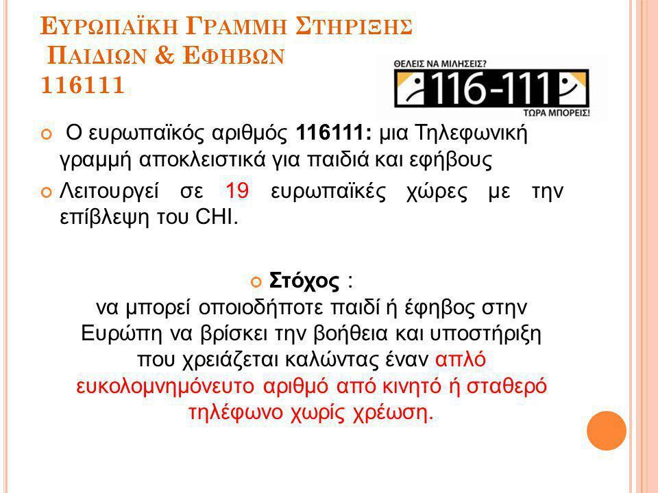 Ε ΥΡΩΠΑΪΚΗ Γ ΡΑΜΜΗ Σ ΤΗΡΙΞΗΣ Π ΑΙΔΙΩΝ & Ε ΦΗΒΩΝ 116111 Ο ευρωπαϊκός αριθμός 116111: μια Τηλεφωνική γραμμή αποκλειστικά για παιδιά και εφήβους Λειτουργεί σε 19 ευρωπαϊκές χώρες με την επίβλεψη του CHI.