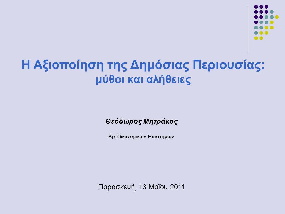 Θεόδωρος Μητράκος Δρ. Οικονομικών Επιστημών Η Αξιοποίηση της Δημόσιας Περιουσίας: μύθοι και αλήθειες Παρασκευή, 13 Μαΐου 2011