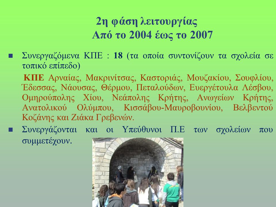2η φάση λειτουργίας Από το 2004 έως το 2007  Συνεργαζόμενα ΚΠΕ : 18 (τα οποία συντονίζουν τα σχολεία σε τοπικό επίπεδο) ΚΠΕ Αρναίας, Μακρινίτσας, Καστοριάς, Μουζακίου, Σουφλίου, Έδεσσας, Νάουσας, Θέρμου, Πεταλούδων, Ευεργέτουλα Λέσβου, Ομηρούπολης Χίου, Νεάπολης Κρήτης, Ανωγείων Κρήτης, Ανατολικού Ολύμπου, Κισσάβου-Μαυροβουνίου, Βελβεντού Κοζάνης και Ζιάκα Γρεβενών.