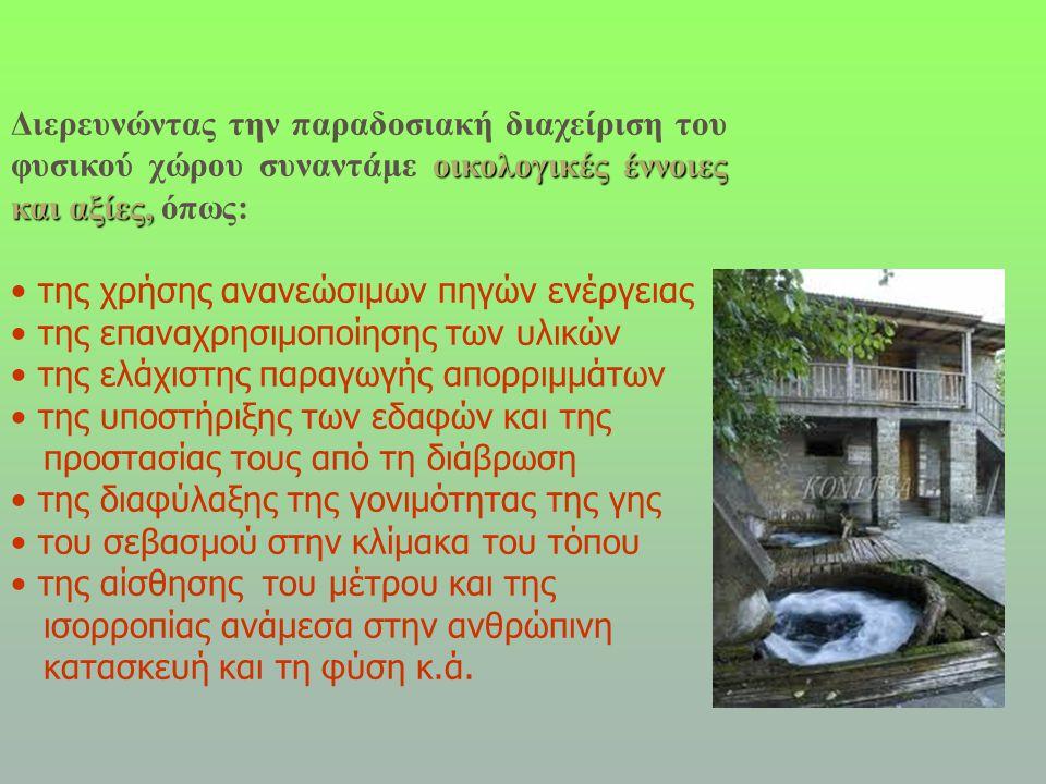 οικολογικές έννοιες και αξίες, Διερευνώντας την παραδοσιακή διαχείριση του φυσικού χώρου συναντάμε οικολογικές έννοιες και αξίες, όπως: • της χρήσης ανανεώσιμων πηγών ενέργειας • της επαναχρησιμοποίησης των υλικών • της ελάχιστης παραγωγής απορριμμάτων • της υποστήριξης των εδαφών και της προστασίας τους από τη διάβρωση • της διαφύλαξης της γονιμότητας της γης • του σεβασμού στην κλίμακα του τόπου • της αίσθησης του μέτρου και της ισορροπίας ανάμεσα στην ανθρώπινη κατασκευή και τη φύση κ.ά.