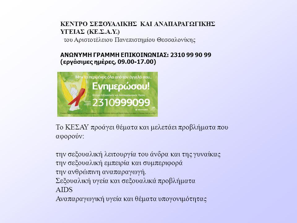 ΚΕΝΤΡΟ ΣΕΞΟΥΑΛΙΚΗΣ ΚΑΙ ΑΝΑΠΑΡΑΓΩΓΙΚΗΣ ΥΓΕΙΑΣ (ΚΕ.Σ.Α.Υ.) του Αριστοτέλειου Πανεπιστημίου Θεσσαλονίκης ΑΝΩΝΥΜΗ ΓΡΑΜΜΗ ΕΠΙΚΟΙΝΩΝΙΑΣ: 2310 99 90 99 (εργάσιμες ημέρες, 09.00-17.00) Το ΚΕΣΑΥ προάγει θέματα και μελετάει προβλήματα που αφορούν: την σεξουαλική λειτουργία του άνδρα και της γυναίκας την σεξουαλική εμπειρία και συμπεριφορά την ανθρώπινη αναπαραγωγή.