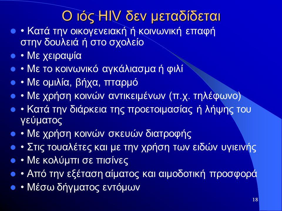 18 Ο ιός HIV δεν μεταδίδεται  • Κατά την οικογενειακή ή κοινωνική επαφή στην δουλειά ή στο σχολείο  • Με χειραψία  • Με το κοινωνικό αγκάλιασμα ή φ