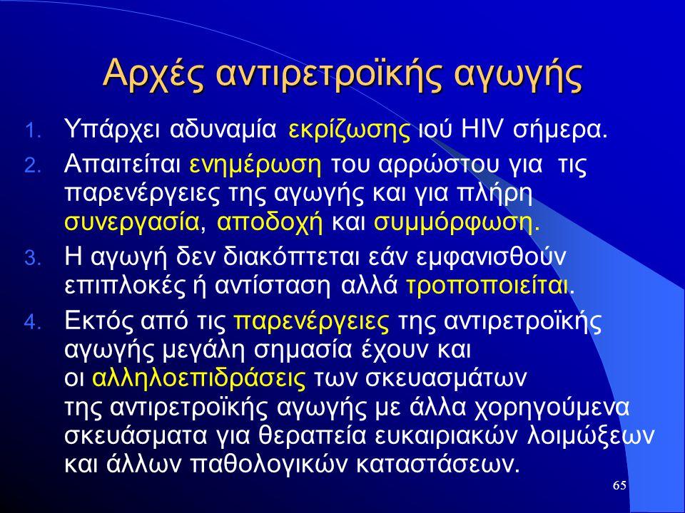 65 Αρχές αντιρετροϊκής αγωγής 1. Υπάρχει αδυναμία εκρίζωσης ιού HIV σήμερα. 2. Απαιτείται ενημέρωση του αρρώστου για τις παρενέργειες της αγωγής και γ