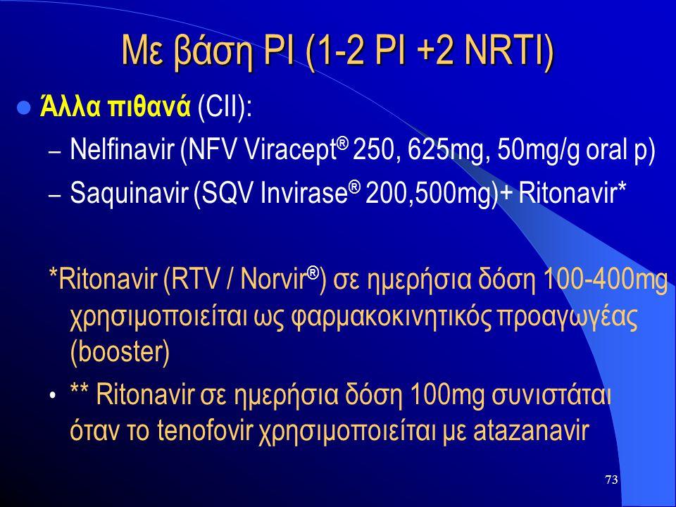 73 Με βάση PI (1-2 PI +2 NRTI)  Άλλα πιθανά (CII): – Nelfinavir (NFV Viracept ® 250, 625mg, 50mg/g oral p) – Saquinavir (SQV Invirase ® 200,500mg)+ R
