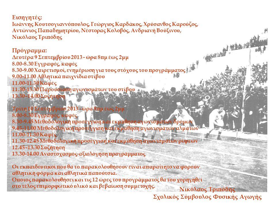 Εισηγητές: Ιωάννης Κουτσογιαννόπουλος, Γεώργιος Καρδάκος, Χρύσανθος Καρούζος, Αντώνιος Παπαδημητρίου, Νέστορας Κολοβός, Ανδριανή Βούξινου, Νικόλαος Τριπόδης Πρόγραμμα: Δευτέρα 9 Σεπτεμβρίου 2013 - ώρα 8πμ έως 2μμ 8.00-8.30 Εγγραφές, καφές 8.30-9.00 Χαιρετισμοί, ενημέρωση για τους στόχους του προγράμματος 9.00-11.00 Αθλητικά παιχνίδια στίβου 11.00-11.30 Καφές 11.30-13.30 Παρουσίαση αγωνισμάτων του στίβου 13.30–14.00 Συζήτηση Τρίτη 10 Σεπτεμβρίου 2013 - ώρα 8πμ έως 2μμ 8.00-8.30 Εγγραφές, καφές 8.30-9.45 Μεθοδολογική προσέγγιση και εκμάθηση αγωνισμάτων δρόμων 9.45-11.00 Μεθοδολογική προσέγγιση και εκμάθηση αγωνισμάτων αλμάτων 11.00-11.30 Καφές 11.30-12.45 Μεθοδολογική προσέγγιση και εκμάθηση αγωνισμάτων ρίψεων 12.45–13.30 Συζήτηση 13.30-14.00 Αναστοχασμός-αξιολόγηση προγράμματος Οι εκπαιδευτικοί που θα το παρακολουθήσουν είναι απαραίτητο να φορούν αθλητική φόρμα και αθλητικά παπούτσια.