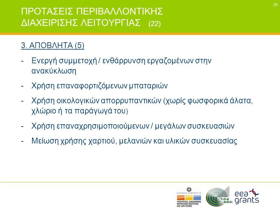25 ΠΡΟΤΑΣΕΙΣ ΠΕΡΙΒΑΛΛΟΝΤΙΚΗΣ ΔΙΑΧΕΙΡΙΣΗΣ ΛΕΙΤΟΥΡΓΙΑΣ (22) 3. ΑΠΟΒΛΗΤΑ (5) -Ενεργή συμμετοχή / ενθάρρυνση εργαζομένων στην ανακύκλωση -Χρήση επαναφορτι