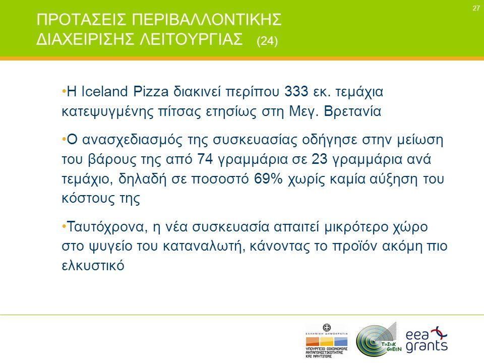 27 ΠΡΟΤΑΣΕΙΣ ΠΕΡΙΒΑΛΛΟΝΤΙΚΗΣ ΔΙΑΧΕΙΡΙΣΗΣ ΛΕΙΤΟΥΡΓΙΑΣ (24) •H Iceland Pizza διακινεί περίπου 333 εκ. τεμάχια κατεψυγμένης πίτσας ετησίως στη Μεγ. Βρετα