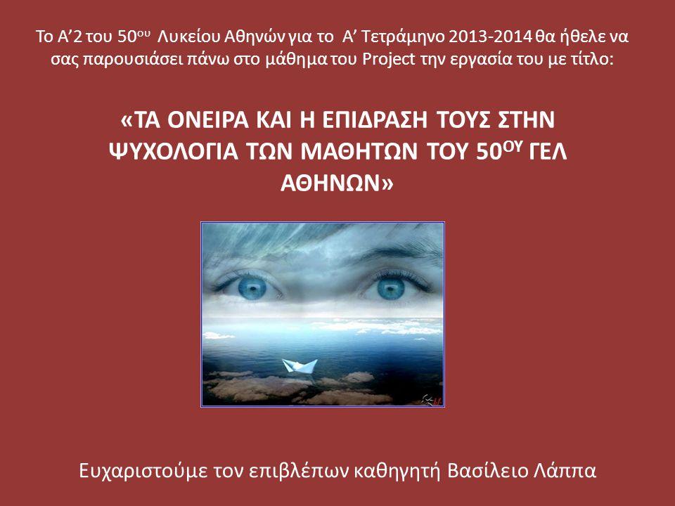 «ΤΑ ΟΝΕΙΡΑ ΚΑΙ Η ΕΠΙΔΡΑΣΗ ΤΟΥΣ ΣΤΗΝ ΨΥΧΟΛΟΓΙΑ ΤΩΝ ΜΑΘΗΤΩΝ ΤΟΥ 50 ΟΥ ΓΕΛ ΑΘΗΝΩΝ» Ευχαριστούμε τον επιβλέπων καθηγητή Βασίλειο Λάππα Το Α'2 του 50 ου Λυ
