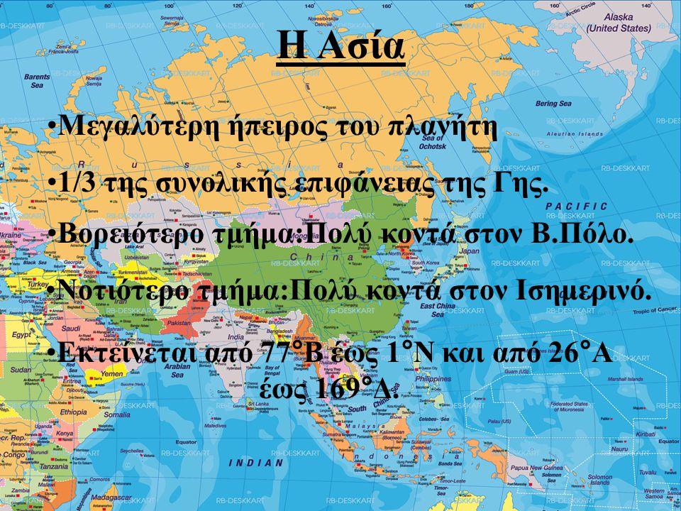 Η Ασία •Μεγαλύτερη ήπειρος του πλανήτη •1/3 της συνολικής επιφάνειας της Γης. •Βορειότερο τμήμα:Πολύ κοντά στον Β.Πόλο. •Νοτιότερο τμήμα:Πολύ κοντά στ