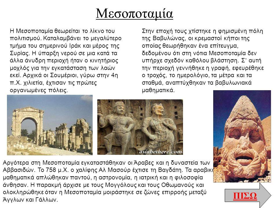 Μεσοποταμία ΠΙΣΩ Η Μεσοποταμία θεωρείται το λίκνο του πολιτισμού. Καταλαμβάνει το μεγαλύτερο τμήμα του σημερινού Ιράκ και μέρος της Συρίας. Η ύπαρξη ν