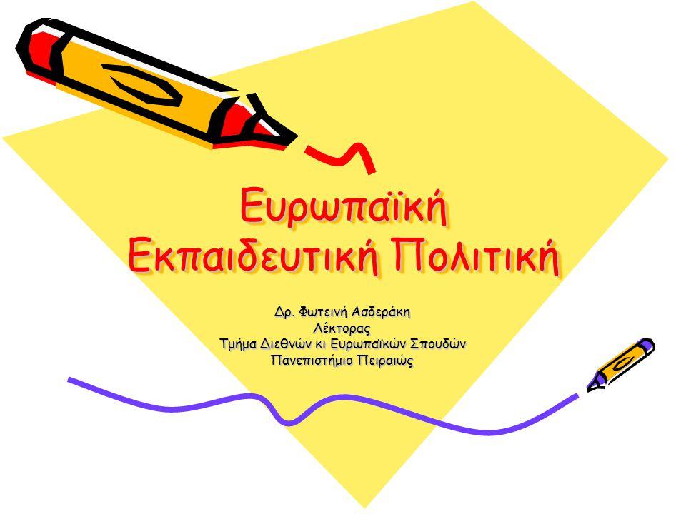Ευρωπαϊκή Εκπαιδευτική Πολιτική Δρ. Φωτεινή Ασδεράκη Λέκτορας Τμήμα Διεθνών κι Ευρωπαϊκών Σπουδών Πανεπιστήμιο Πειραιώς