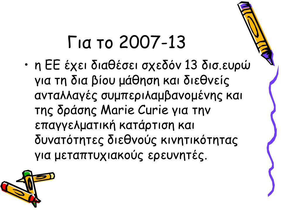 Για το 2007-13 •η ΕΕ έχει διαθέσει σχεδόν 13 δισ.ευρώ για τη δια βίου μάθηση και διεθνείς ανταλλαγές συμπεριλαμβανομένης και της δράσης Marie Curie γι