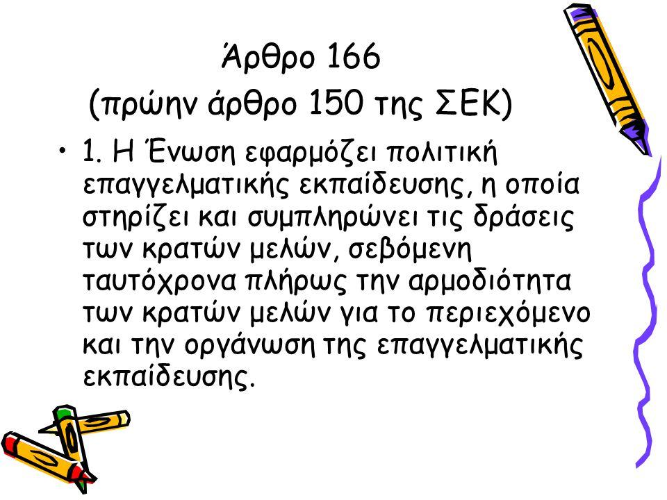 Άρθρο 166 (πρώην άρθρο 150 της ΣΕΚ) •1. Η Ένωση εφαρμόζει πολιτική επαγγελματικής εκπαίδευσης, η οποία στηρίζει και συμπληρώνει τις δράσεις των κρατών