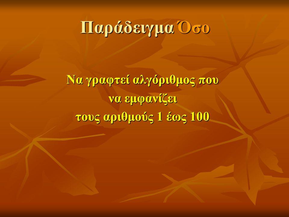 Παράδειγμα Όσο Αλγόριθμος αριθμοί Χ 1 Χ ← 1 Όσο Χ<=100 επανάλαβε Εμφάνισε Χ Χ Χ+1 Χ ← Χ+1Τέλος_επανάληψης Τέλος αριθμοί Να γραφτεί αλγόριθμος που να εμφανίζει τους αριθμούς 1 έως 100 Χ ← Χ+1 ΑΡΧΗ ΤΕΛΟΣ Εμφάνισε Χ Χ<=100 ΝΑΙ ΟΧΙ Χ ← 1