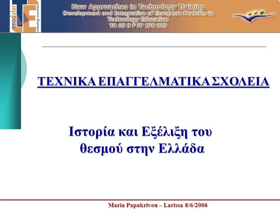 Maria Papakrivou – Larissa 8/6/2006 ΤΕΧΝΙΚΑ ΕΠΑΓΓΕΛΜΑΤΙΚΑ ΣΧΟΛΕΙΑ Ιστορία και Εξέλιξη του θεσμού στην Ελλάδα