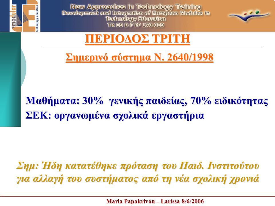 Maria Papakrivou – Larissa 8/6/2006 ΠΕΡΙΟΔΟΣ ΤΡΙΤΗ Σημερινό σύστημα Ν. 2640/1998 Μαθήματα: 30% γενικής παιδείας, 70% ειδικότητας ΣΕΚ: οργανωμένα σχολι