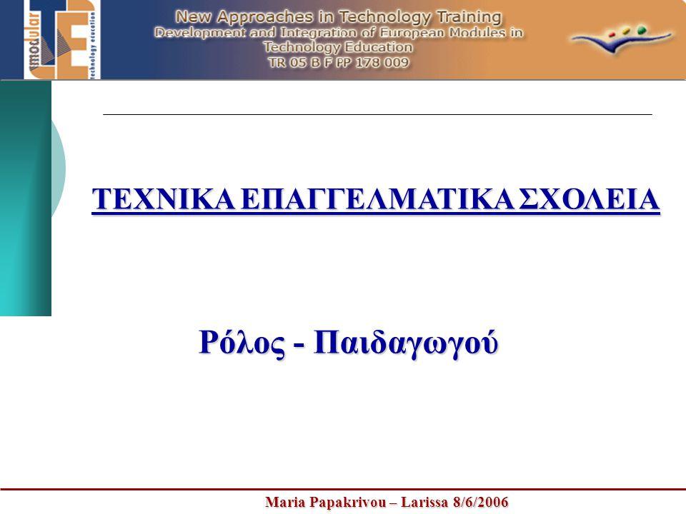Maria Papakrivou – Larissa 8/6/2006 ΤΕΧΝΙΚΑ ΕΠΑΓΓΕΛΜΑΤΙΚΑ ΣΧΟΛΕΙΑ Ρόλος - Παιδαγωγού