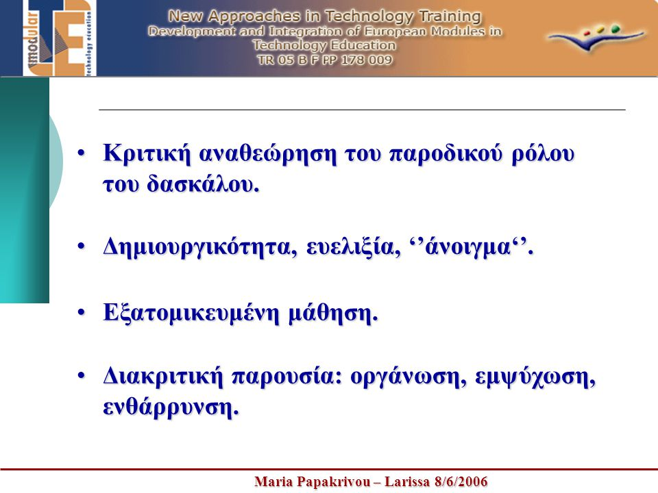 Maria Papakrivou – Larissa 8/6/2006 •Κριτική αναθεώρηση του παροδικού ρόλου του δασκάλου. •Δημιουργικότητα, ευελιξία, ''άνοιγμα''. •Εξατομικευμένη μάθ
