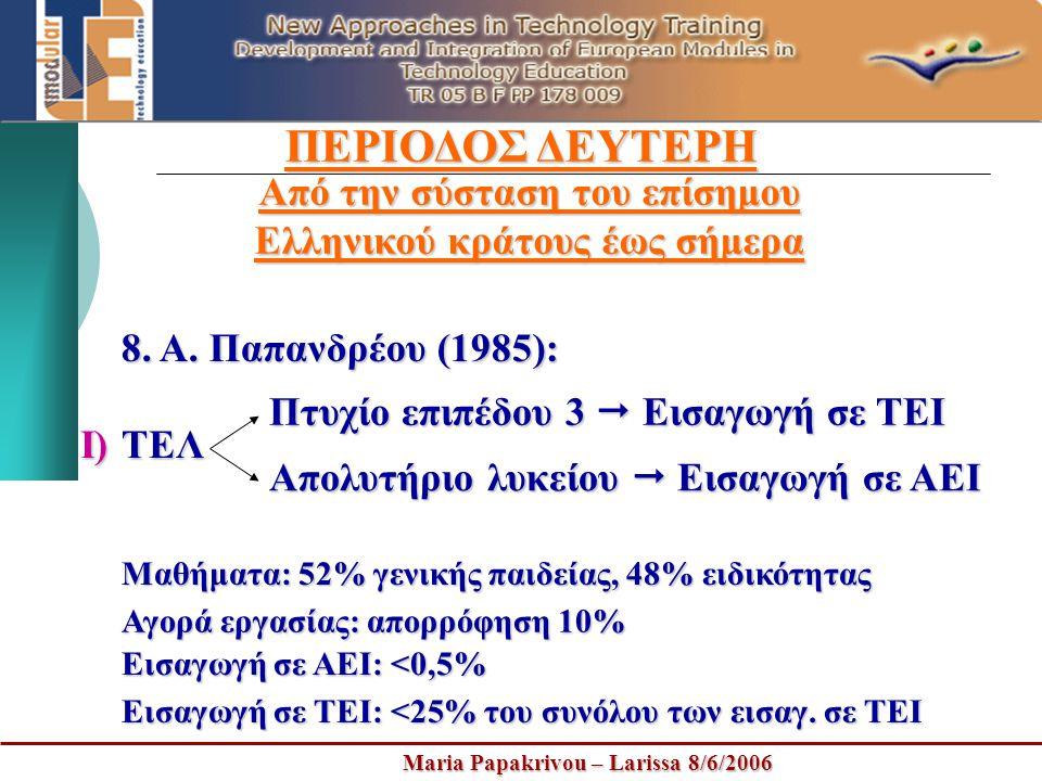 Maria Papakrivou – Larissa 8/6/2006 ΠΕΡΙΟΔΟΣ ΔΕΥΤΕΡΗ Από την σύσταση του επίσημου Ελληνικού κράτους έως σήμερα 8. Α. Παπανδρέου (1985): ΤΕΛ Πτυχίο επι
