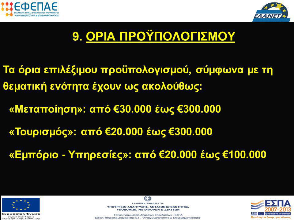 9. ΟΡΙΑ ΠΡΟΫΠΟΛΟΓΙΣΜΟΥ Τα όρια επιλέξιμου προϋπολογισμού, σύμφωνα με τη θεματική ενότητα έχουν ως ακολούθως: «Μεταποίηση»: από €30.000 έως €300.000 «Τ