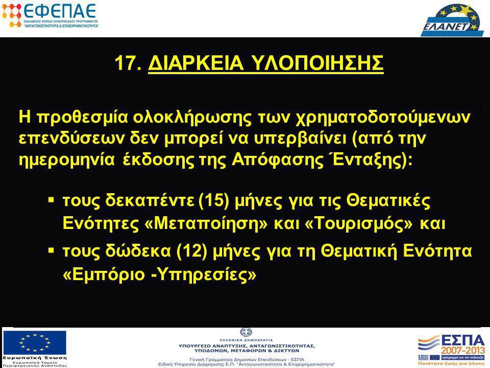 17. ΔΙΑΡΚΕΙΑ ΥΛΟΠΟΙΗΣΗΣ Η προθεσμία ολοκλήρωσης των χρηματοδοτούμενων επενδύσεων δεν μπορεί να υπερβαίνει (από την ημερομηνία έκδοσης της Απόφασης Έντ